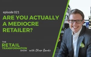 021 - Are You Actually A Mediocre Retailer - The Retail Transformation Show with Oliver Banks