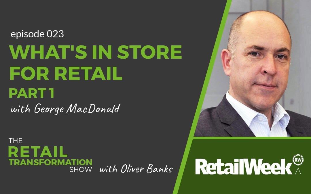 What's In Store For Retail with George MacDonald - The Retail Transformation Show with Oliver Banks