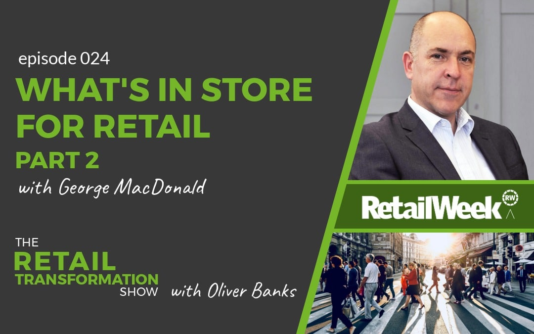 What's In Store For Retail (Part 2) with George MacDonald - The Retail Transformation Show with Oliver Banks