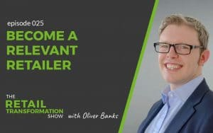 Become A Relevant Retailer - The Retail Transformation Show with Oliver Banks