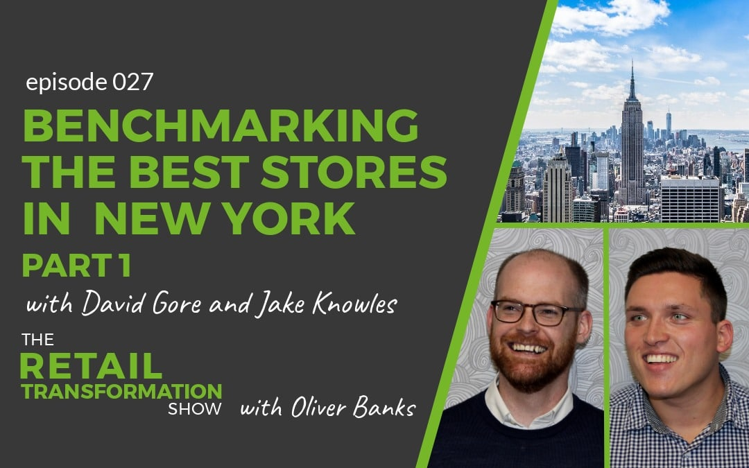 027 - Benchmarking the best stores in New York - The Retail Transformation Show with Oliver Banks plus David Gore and Jake Knowles