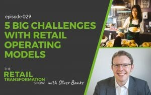 029 - 5 Big Challenges With Retail Operating Models - The Retail Transformation Show with Oliver Banks