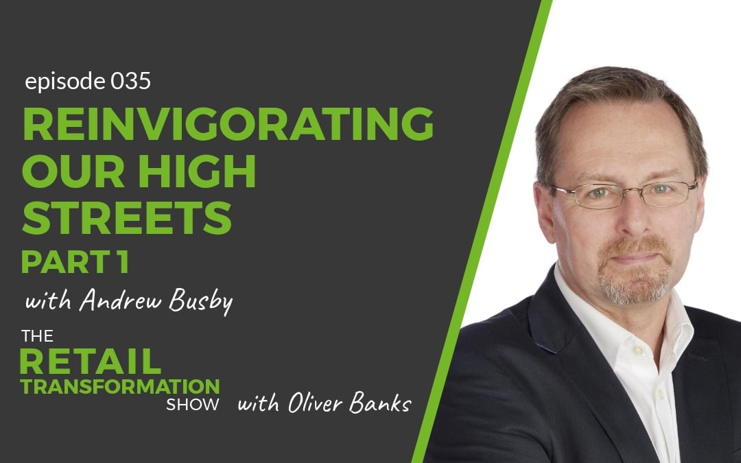 035 - Reinvigorating Our High Streets (part 1) - The Retail Transformation Show with Oliver Banks