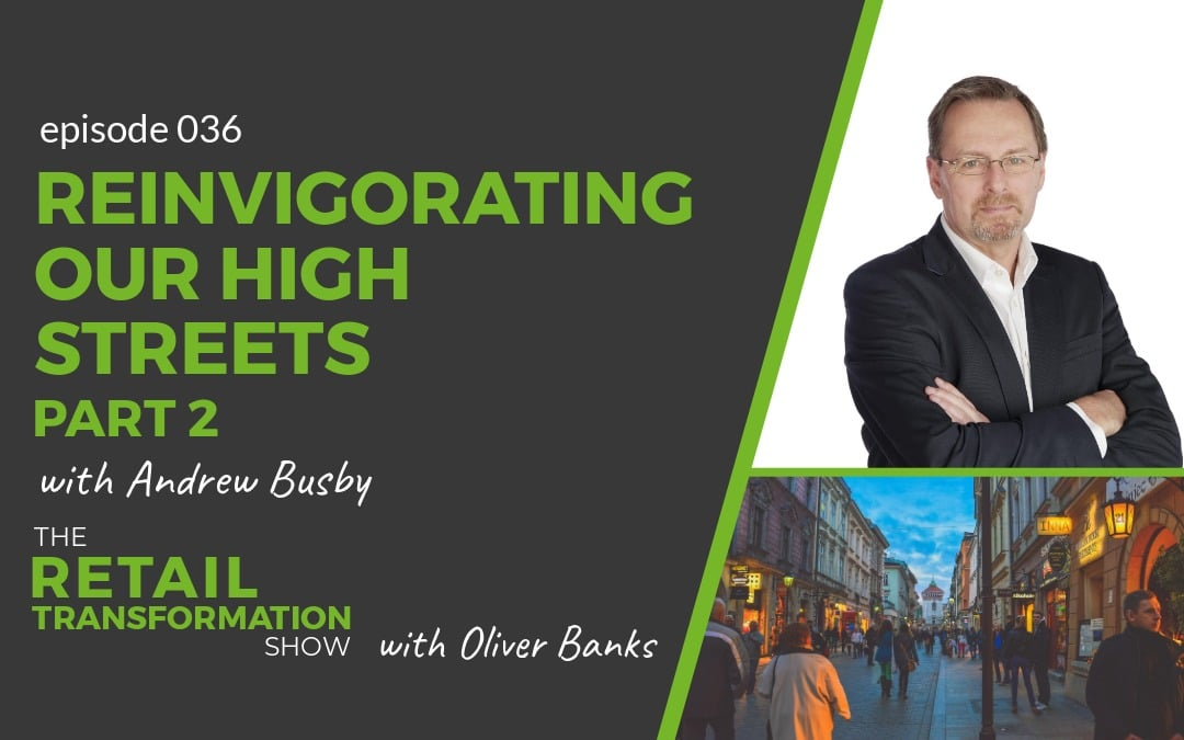 036 - Reinvigorating Our High Streets (part 2) with Andrew Busby - The Retail Transformation Show with Oliver Banks