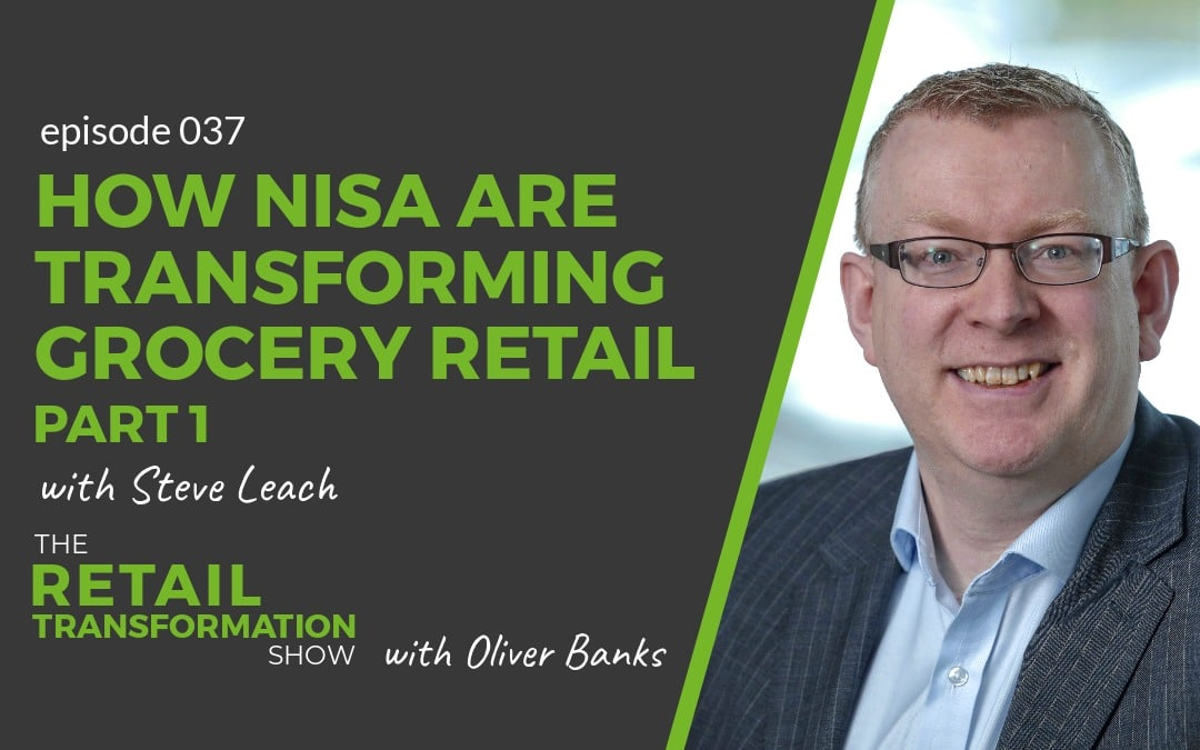 037 - How Nisa Are Transforming Independent Grocery Retail (part 1) with Steve Leach - The Retail Transformation Show with Oliver Banks