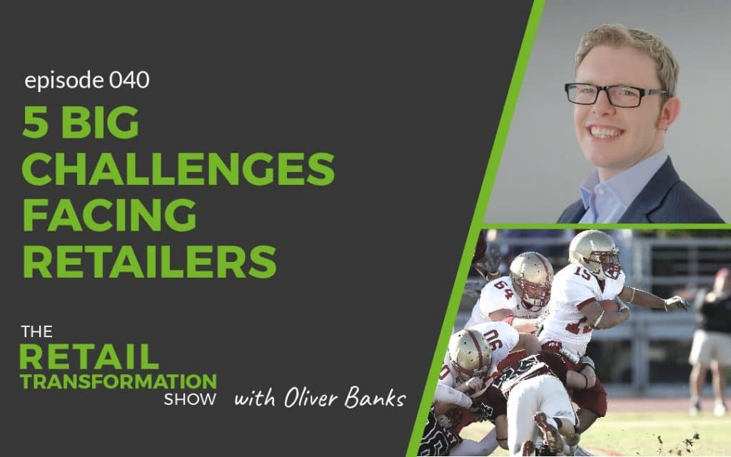 040 - 5 Big Challenges Facing Retailers - The Retail Transformation Show with Oliver Banks
