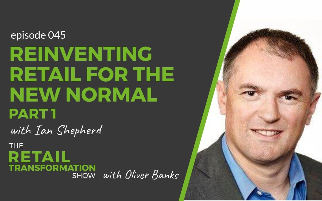 045 - Reinventing Retail For The New Normal (part 1) with Ian Shepherd - The Retail Transformation Show with Oliver Banks