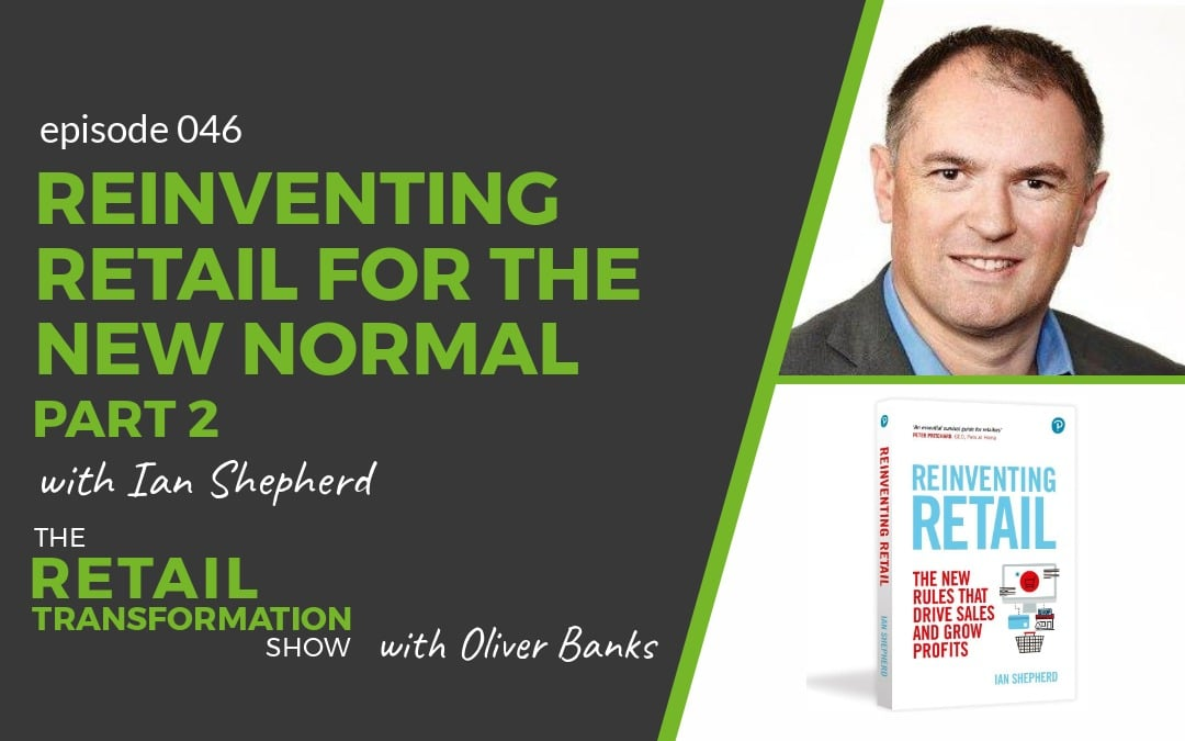 046 - Reinventing Retail For The New Normal (part 2) with Ian Shepherd - The Retail Transformation Show with Oliver Banks
