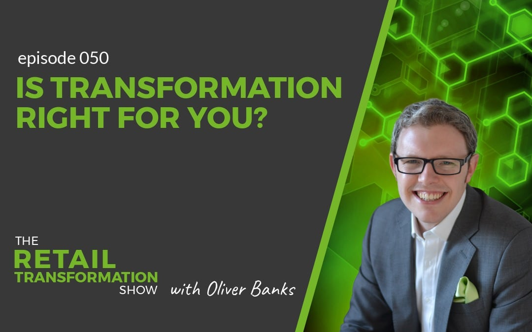 050 - Is Transformation Right For You? - The Retail Transformation Show with Oliver Banks