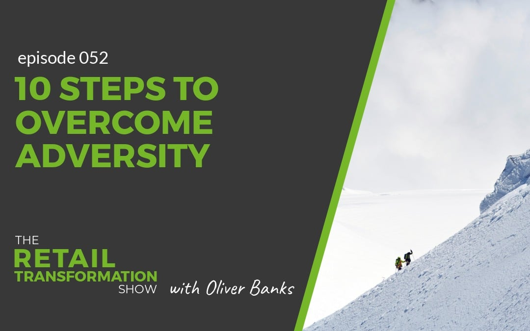 052: 10 Steps To Overcome Adversity - The Retail Transformation Show with Oliver Banks