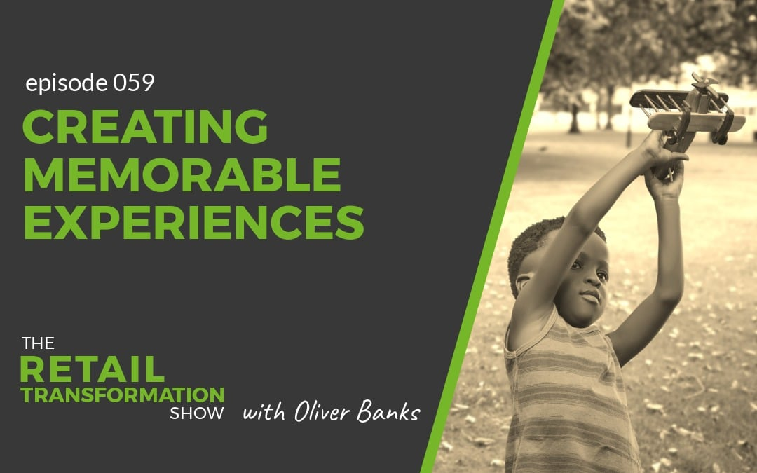 059: Creating Memorable Experiences - The Retail Transformation Show with Oliver Banks