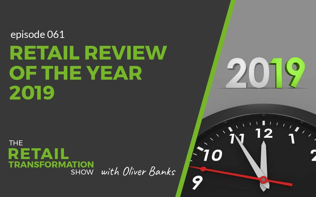 061: Retail Review Of The Year 2019 - The Retail Transformation Show with Oliver Banks