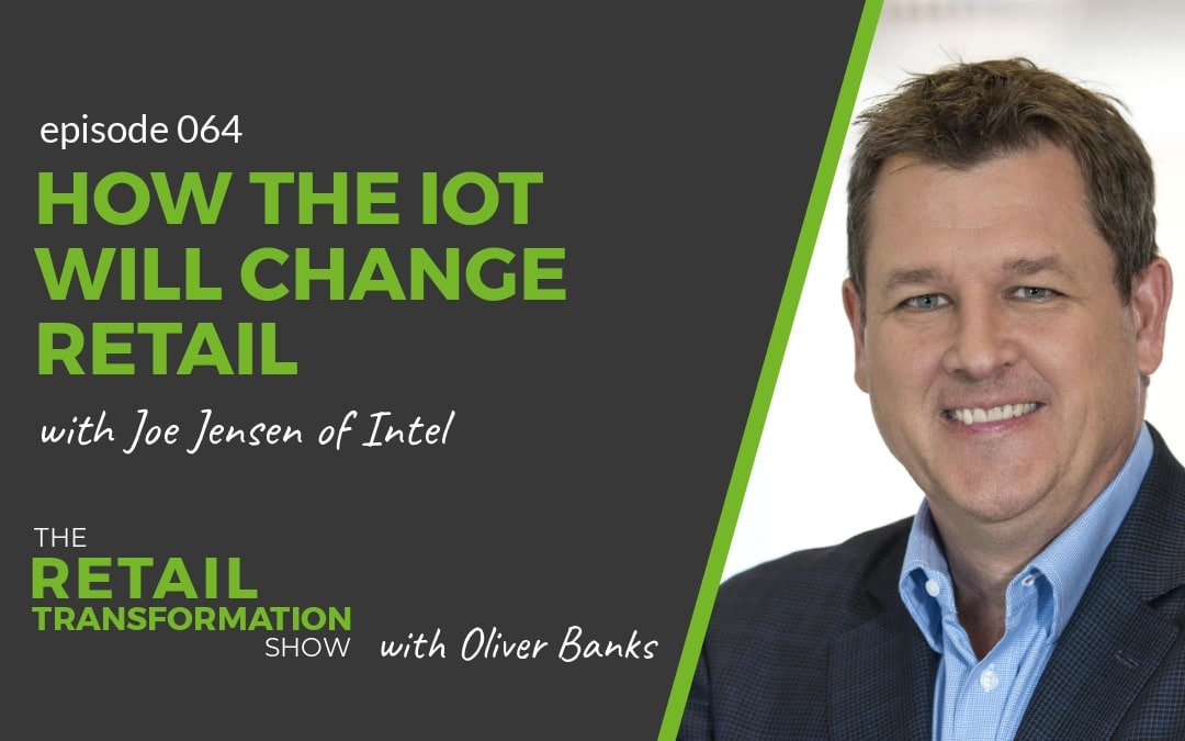 064: How IOT Will Change Retail with Joe Jenson of Intel - The Retail Transformation Show with Oliver Banks