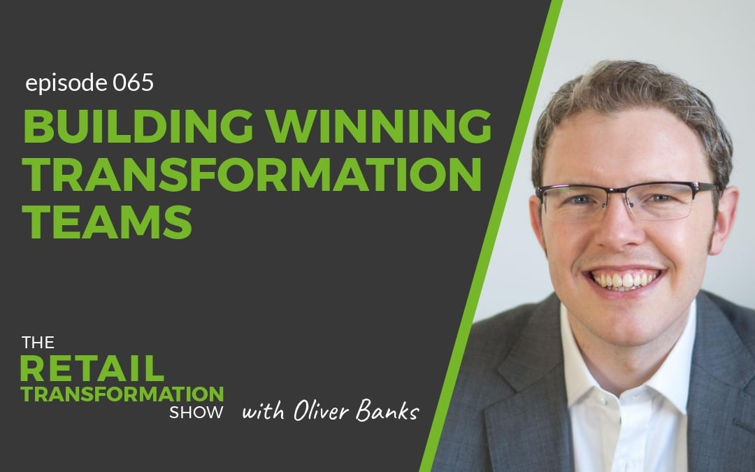065: Building Winning Transformation Teams - The Retail Transformation Show with Oliver Banks
