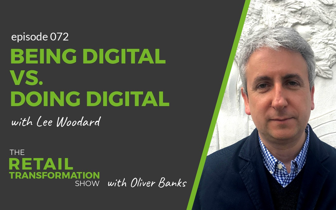 072: Being Digital vs Doing Digital with Lee Woodard - The Retail Transformation Show with Oliver Banks