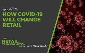 074: How Covid-19 Will Change Retail - The Retail Transformation Show with Oliver Banks