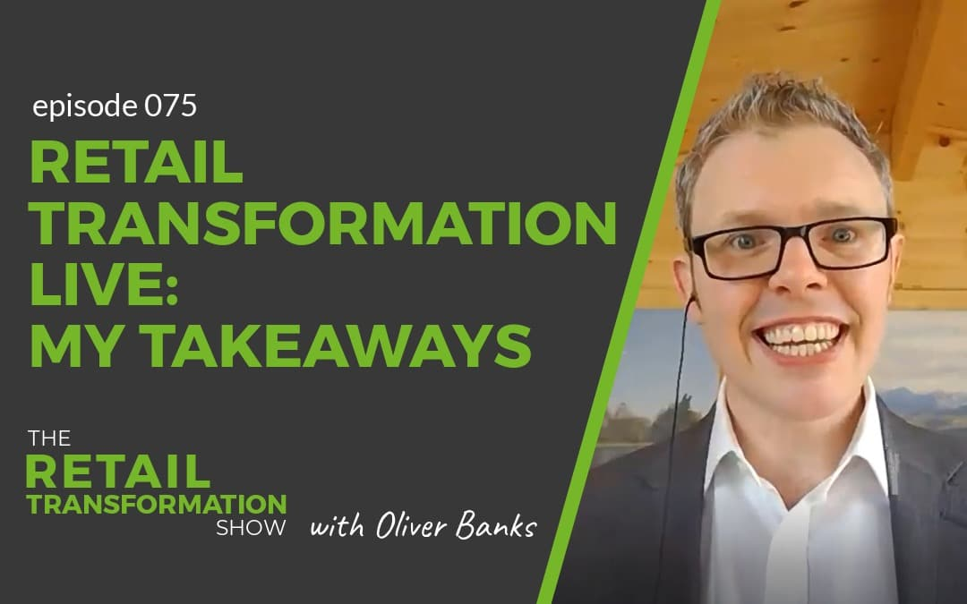 075: Retail Transformation Live - My Takeaways - The Retail Transformation Show with Oliver Banks