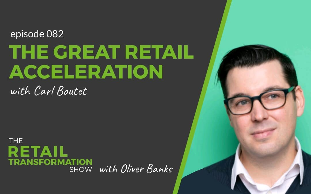 082: The Great Retail Acceleration with Carl Boutet- The Retail Transformation Show with Oliver Banks