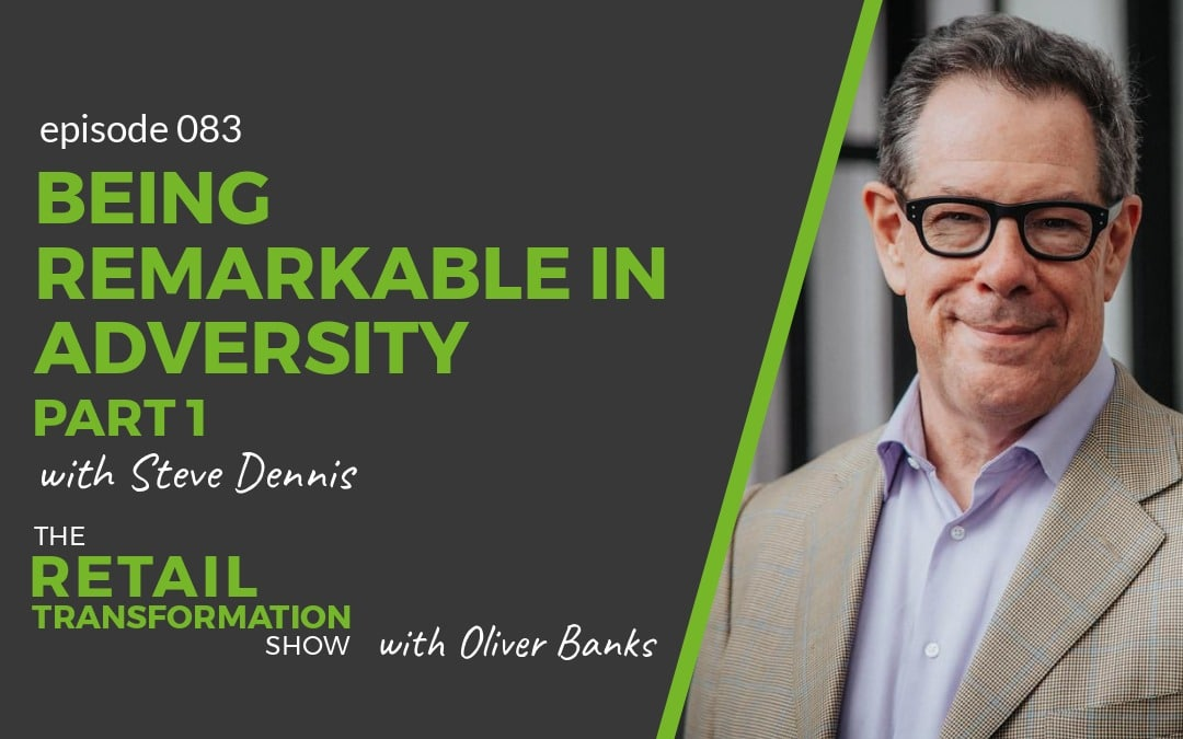 083: Being Remarkable In Adversity with Steve Dennis- The Retail Transformation Show with Oliver Banks