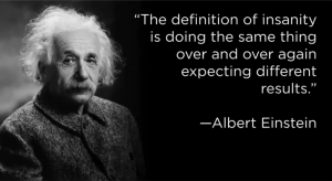 The definition of insanity is doing the same thing over and over again expecting different results - Albert Einstein