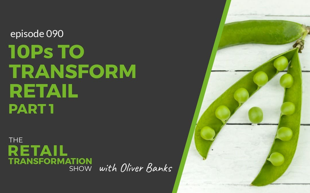 090: 10 Ps To Transform Retail (part 1) - The Retail Transformation Show with Oliver Banks