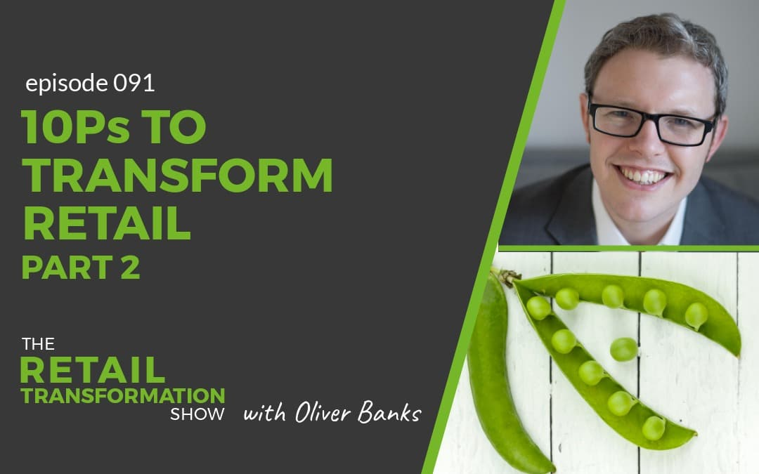 091: 10 Ps To Transform Retail (part 2) - The Retail Transformation Show with Oliver Banks