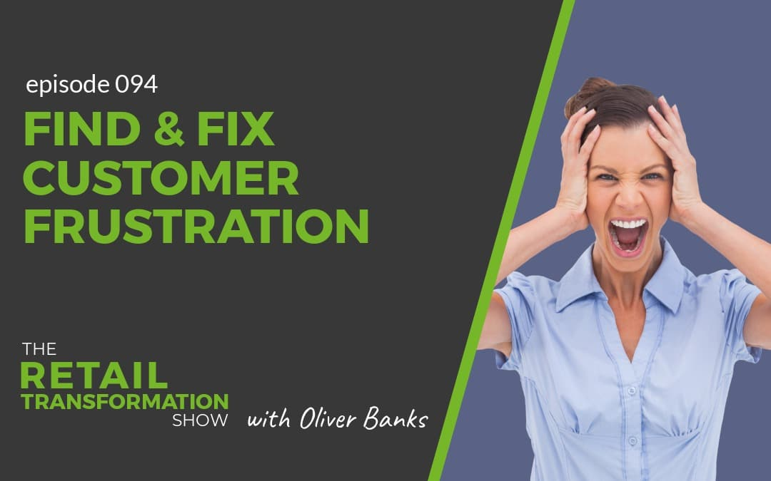 094: Find And Fix Customer Frustrations - The Retail Transformation Show with Oliver Banks