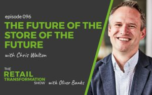 096: The Future Of The Store Of The Future with Chris Walton - The Retail Transformation Show with Oliver Banks