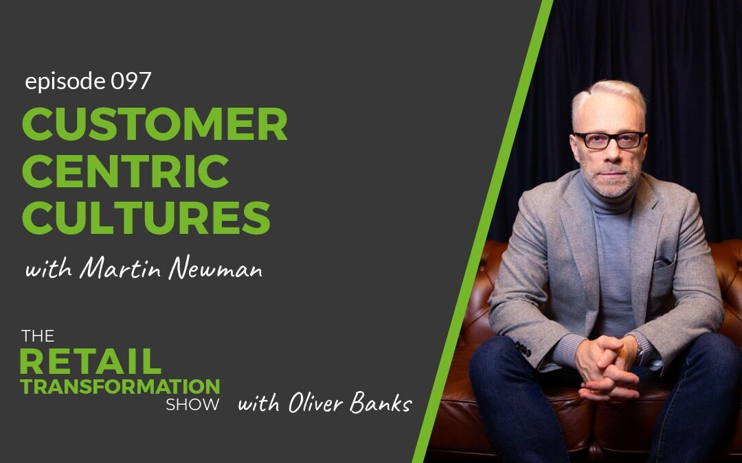 097: Customer Centric Cultures with Martin Newman - The Retail Transformation Show with Oliver Banks
