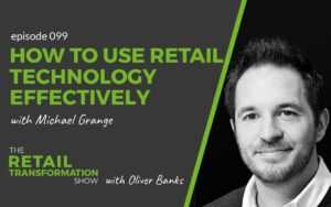 099: How To Use Retail Technology Effectively with Michael Grange - The Retail Transformation Show with Oliver Banks