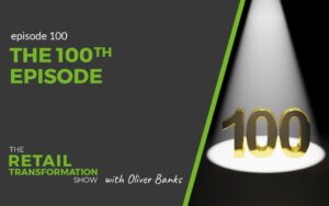 100: The 100th Episode with Guest - The Retail Transformation Show with Oliver Banks