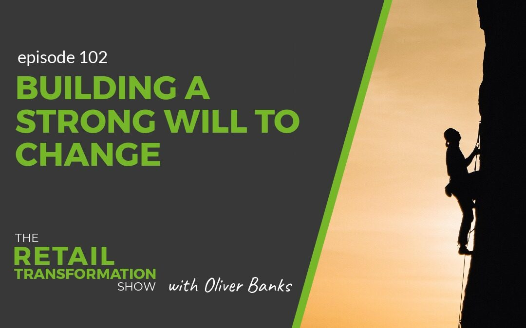 102: Building A Strong Will To Change - The Retail Transformation Show with Oliver Banks