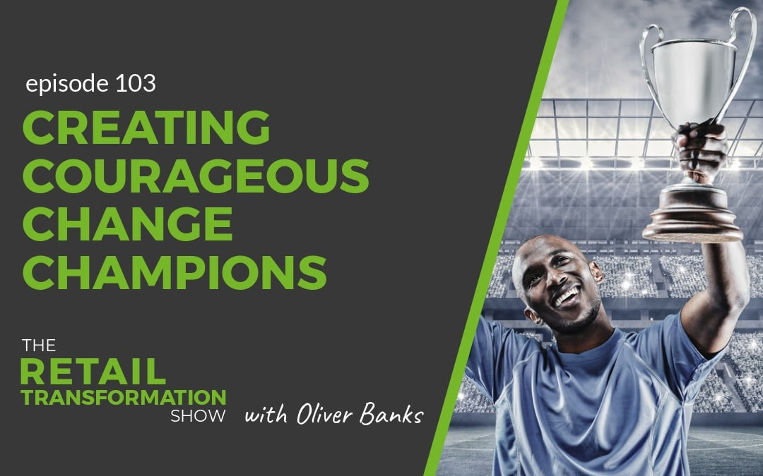103: Creating Courageous Change Champions - The Retail Transformation Show with Oliver Banks