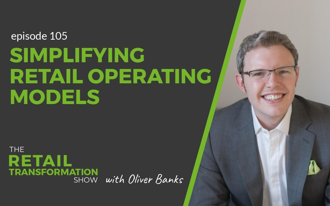 105: Simplifying Retail Operating Models - The Retail Transformation Show with Oliver Banks