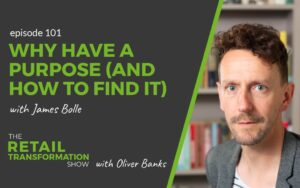 101: Why Have A Purpose (And How To Find It) with James Bolle- The Retail Transformation Show with Oliver Banks