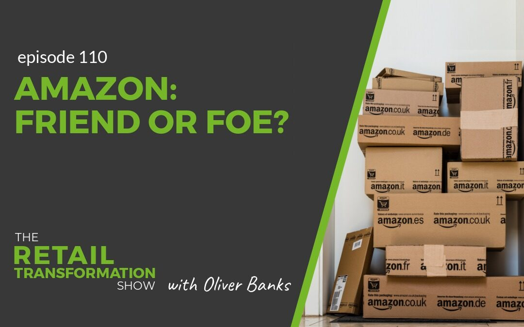 110: Amazon: Friend or Foe - The Retail Transformation Show with Oliver Banks