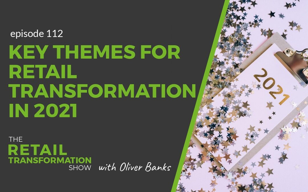112: Key Themes For Retail Transformation In 2021