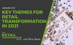 112: Key Themes For Retail Transformation In 2021 - The Retail Transformation Show with Oliver Banks