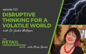 113: Disruptive Thinking For A Volatile World with Dr Jackie Mulligan - The Retail Transformation Show with Oliver Banks