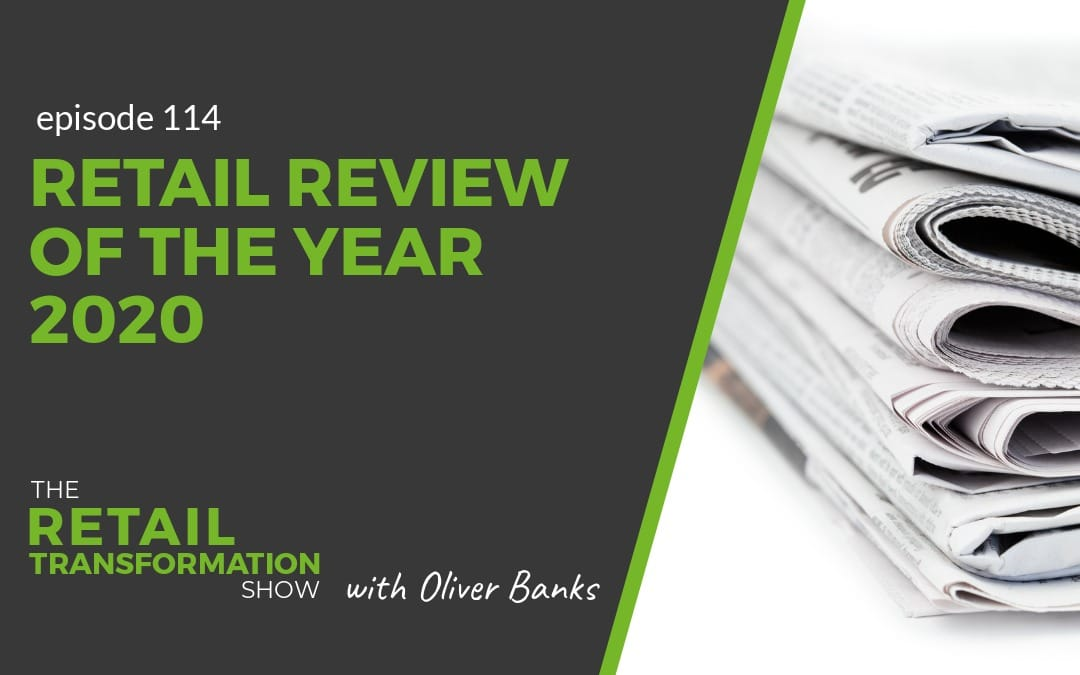 114: Retail Review Of The Year 2020 - The Retail Transformation Show with Oliver Banks