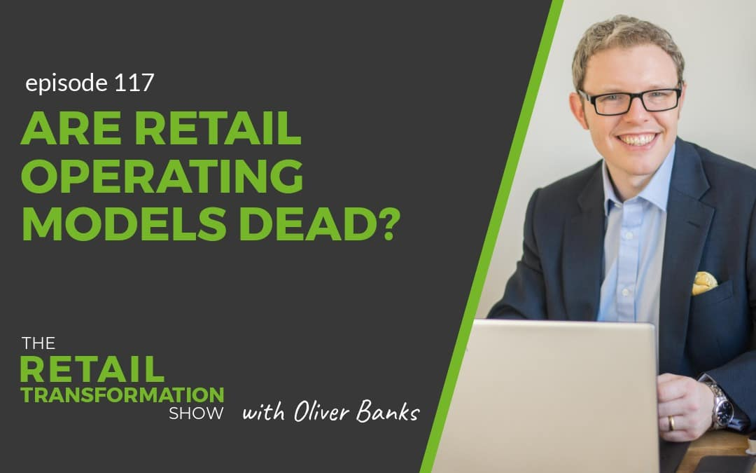 117: Are Retail Operating Models Dead - The Retail Transformation Show with Oliver Banks