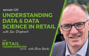 120: Understanding Data and Data Science In Retail with Ian Shepherd - The Retail Transformation Show with Oliver Banks