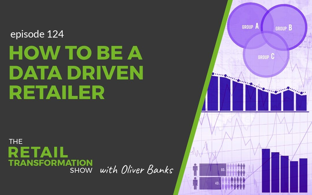 124: How To Be A Data Driven Retailer - The Retail Transformation Show with Oliver Banks