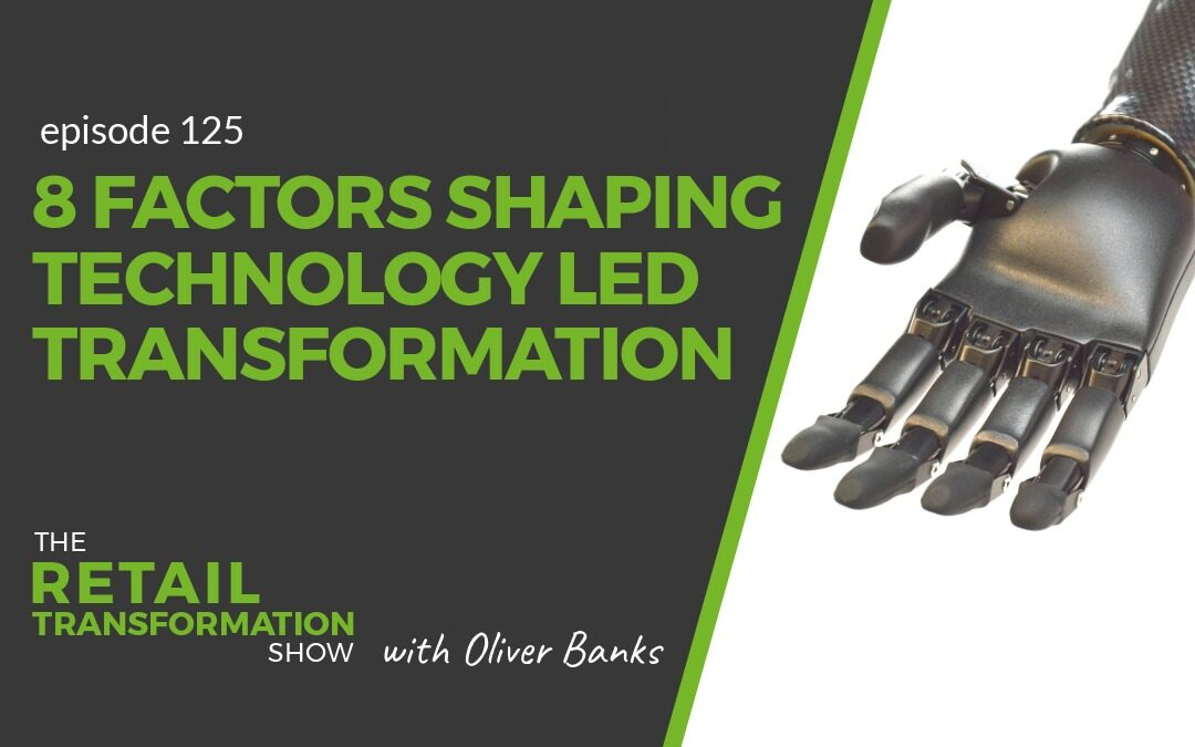 125: 8 Factors Shaping Technology Led Transformation - The Retail Transformation Show with Oliver Banks