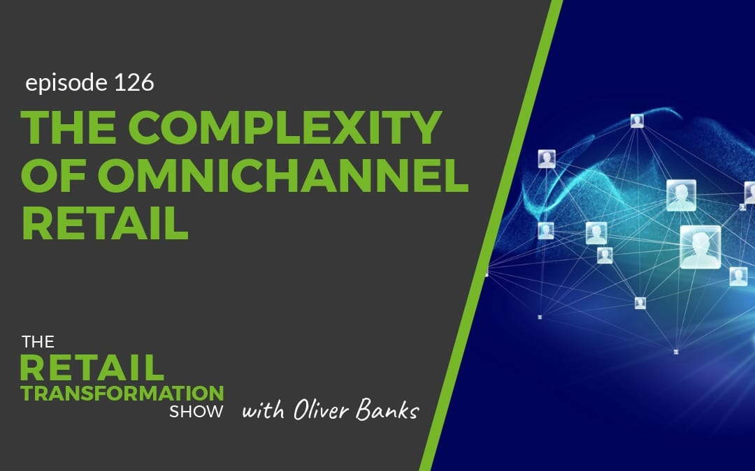 126: The Complexity Of Omnichannel Retail - The Retail Transformation Show with Oliver Banks