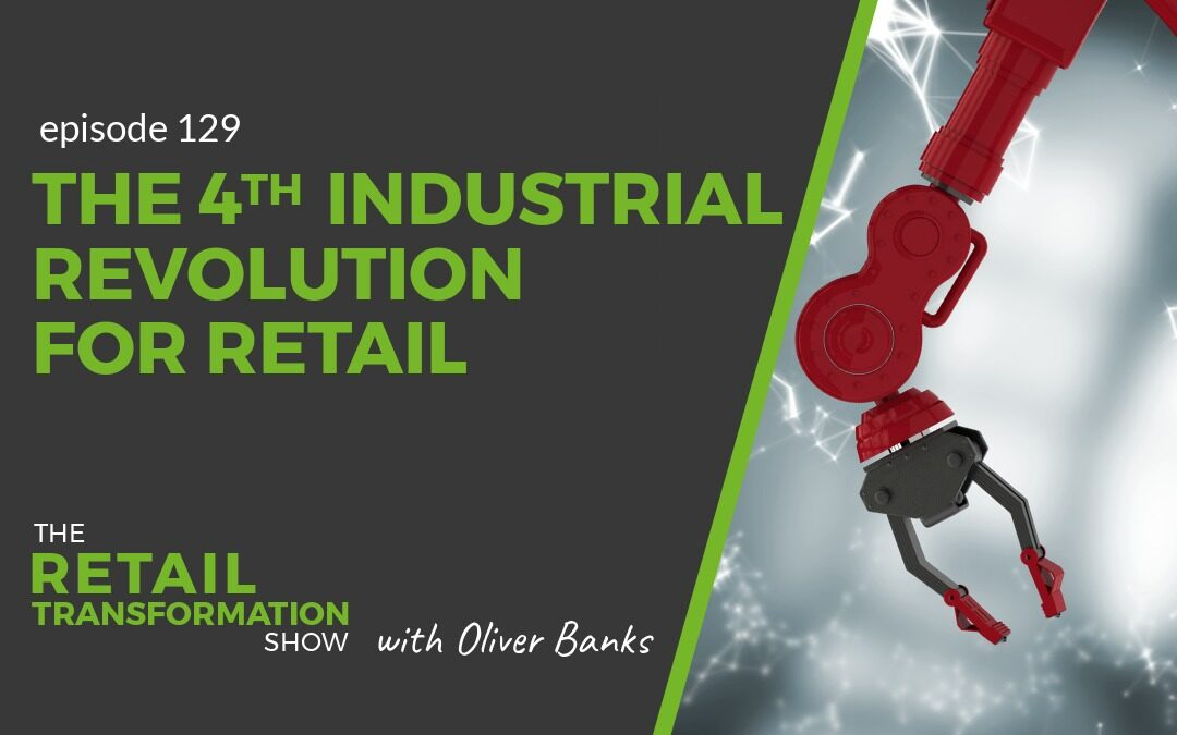 129: The 4th Industrial Revolution For Retail - The Retail Transformation Show with Oliver Banks