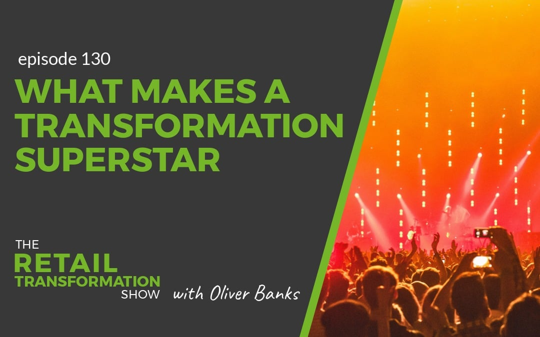 130: What Makes A Transformation Superstar - The Retail Transformation Show with Oliver Banks