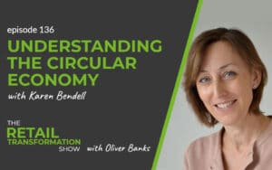 136: Understanding The Circular Economy with Karen Bendell- The Retail Transformation Show with Oliver Banks