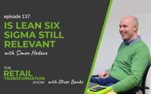 137: Is Lean Six Sigma Still Relevant with Simon Hedaux- The Retail Transformation Show with Oliver Banks