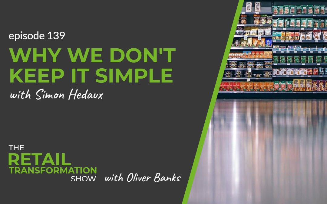 139: Why We Don't Keep It Simple with Simon Hedaux - The Retail Transformation Show with Oliver Banks
